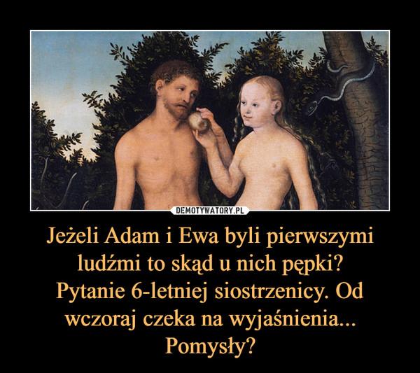 Jeżeli Adam i Ewa byli pierwszymi ludźmi to skąd u nich pępki?Pytanie 6-letniej siostrzenicy. Od wczoraj czeka na wyjaśnienia... Pomysły? –