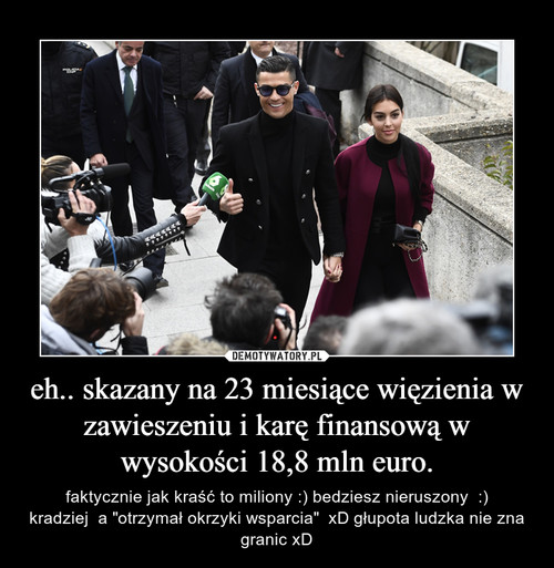 eh.. skazany na 23 miesiące więzienia w zawieszeniu i karę finansową w wysokości 18,8 mln euro.