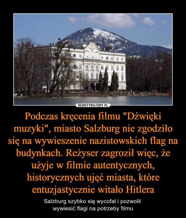"""Podczas kręcenia filmu """"Dźwięki muzyki"""", miasto Salzburg nie zgodziło się na wywieszenie nazistowskich flag na budynkach. Reżyser zagroził więc, że użyje w filmie autentycznych, historycznych ujęć miasta, które entuzjastycznie witało Hitlera – Salzburg szybko się wycofał i pozwolił wywiesić flagi na potrzeby filmu"""