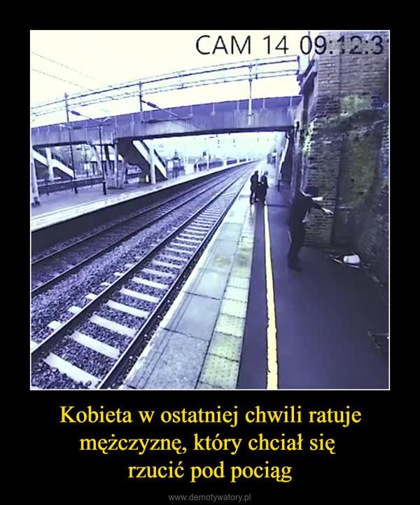 Kobieta w ostatniej chwili ratuje mężczyznę, który chciał się rzucić pod pociąg –