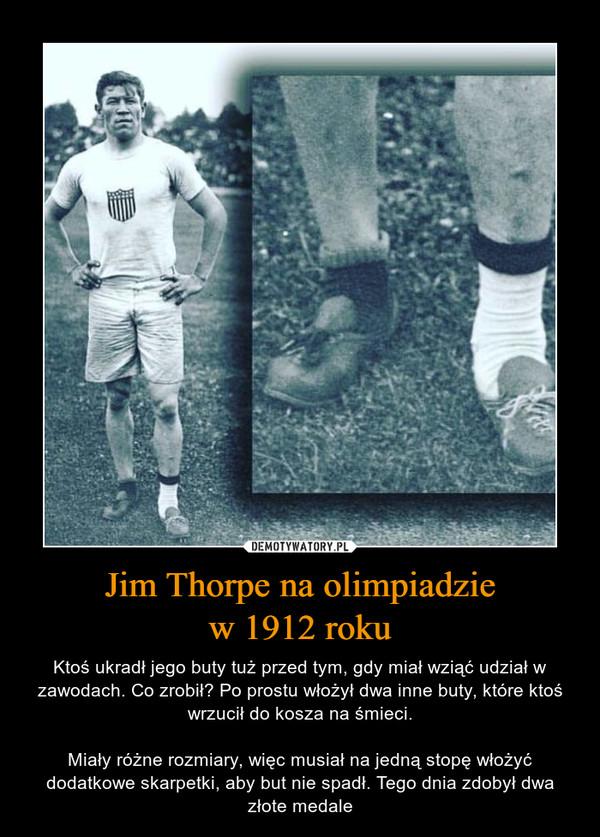Jim Thorpe na olimpiadziew 1912 roku – Ktoś ukradł jego buty tuż przed tym, gdy miał wziąć udział w zawodach. Co zrobił? Po prostu włożył dwa inne buty, które ktoś wrzucił do kosza na śmieci.Miały różne rozmiary, więc musiał na jedną stopę włożyć dodatkowe skarpetki, aby but nie spadł. Tego dnia zdobył dwa złote medale