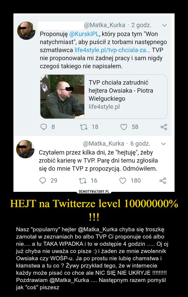 """HEJT na Twitterze level 10000000% !!! – Nasz """"popularny"""" hejter @Matka_Kurka chyba się troszkę zamotał w zeznaniach bo albo TVP Ci proponuje coś albo nie.... a tu TAKA WPADKA i to w odstępie 4 godzin ..... Oj oj już chyba nie uważa co pisze :) i żaden ze mnie zwolennik Owsiaka czy WOŚP-u. Ja po prostu nie lubię chamstwa i kłamstwa a tu co ? Żywy przykład tego, że w internecie każdy może pisać co chce ale NIC SIĘ NIE UKRYJE !!!!!!!!! Pozdrawiam @Matka_Kurka .... Następnym razem pomyśl jak """"coś"""" piszesz"""