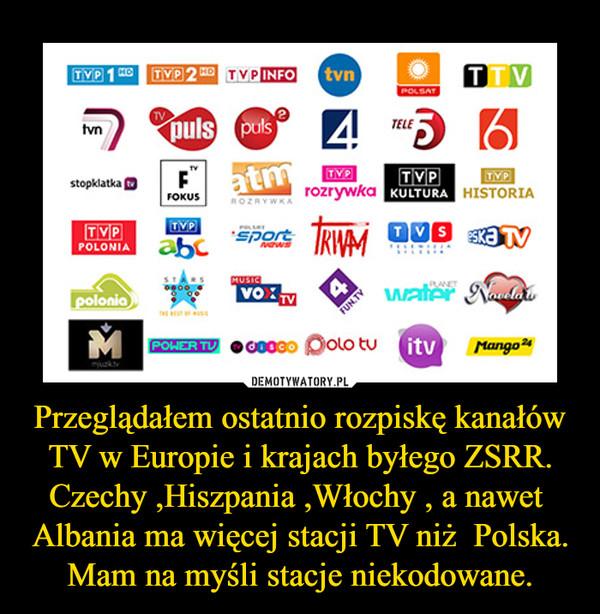 Przeglądałem ostatnio rozpiskę kanałów TV w Europie i krajach byłego ZSRR.Czechy ,Hiszpania ,Włochy , a nawet  Albania ma więcej stacji TV niż  Polska.Mam na myśli stacje niekodowane. –