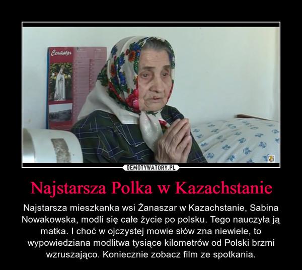 Najstarsza Polka w Kazachstanie – Najstarsza mieszkanka wsi Żanaszar w Kazachstanie, Sabina Nowakowska, modli się całe życie po polsku. Tego nauczyła ją matka. I choć w ojczystej mowie słów zna niewiele, to wypowiedziana modlitwa tysiące kilometrów od Polski brzmi wzruszająco. Koniecznie zobacz film ze spotkania.