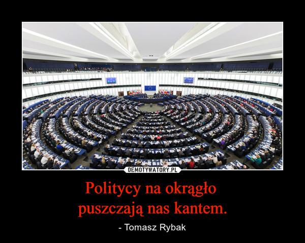 Politycy na okrągło puszczają nas kantem. – - Tomasz Rybak