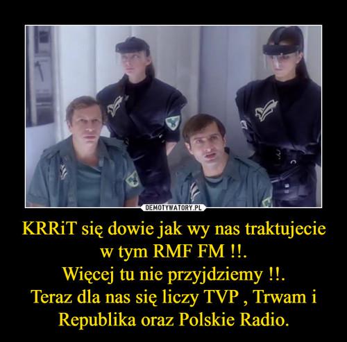 KRRiT się dowie jak wy nas traktujecie w tym RMF FM !!. Więcej tu nie przyjdziemy !!. Teraz dla nas się liczy TVP , Trwam i Republika oraz Polskie Radio.