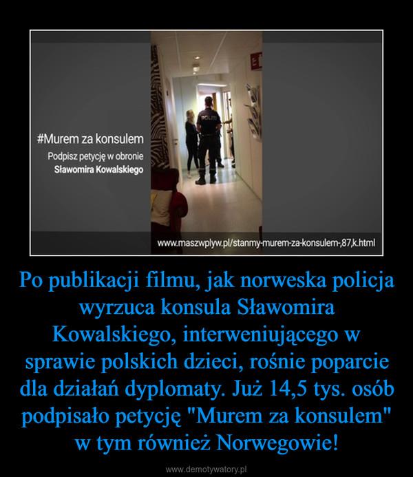 """Po publikacji filmu, jak norweska policja wyrzuca konsula Sławomira Kowalskiego, interweniującego w sprawie polskich dzieci, rośnie poparcie dla działań dyplomaty. Już 14,5 tys. osób podpisało petycję """"Murem za konsulem"""" w tym również Norwegowie! –"""