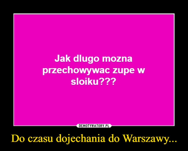 Do czasu dojechania do Warszawy... –