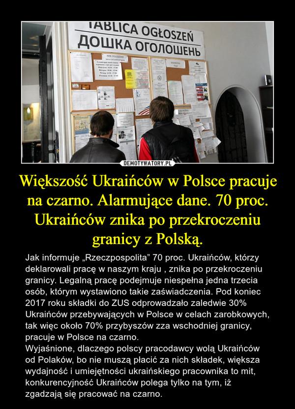 """Większość Ukraińców w Polsce pracuje na czarno. Alarmujące dane. 70 proc. Ukraińców znika po przekroczeniu granicy z Polską. – Jak informuje """"Rzeczpospolita"""" 70 proc. Ukraińców, którzy deklarowali pracę w naszym kraju , znika po przekroczeniu granicy. Legalną pracę podejmuje niespełna jedna trzecia osób, którym wystawiono takie zaświadczenia. Pod koniec 2017 roku składki do ZUS odprowadzało zaledwie 30% Ukraińców przebywających w Polsce w celach zarobkowych, tak więc około 70% przybyszów zza wschodniej granicy, pracuje w Polsce na czarno.Wyjaśnione, dlaczego polscy pracodawcy wolą Ukraińców od Polaków, bo nie muszą płacić za nich składek, większa wydajność i umiejętności ukraińskiego pracownika to mit, konkurencyjność Ukraińców polega tylko na tym, iż zgadzają się pracować na czarno."""
