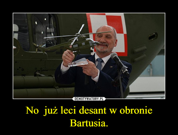 No  już leci desant w obronie Bartusia. –