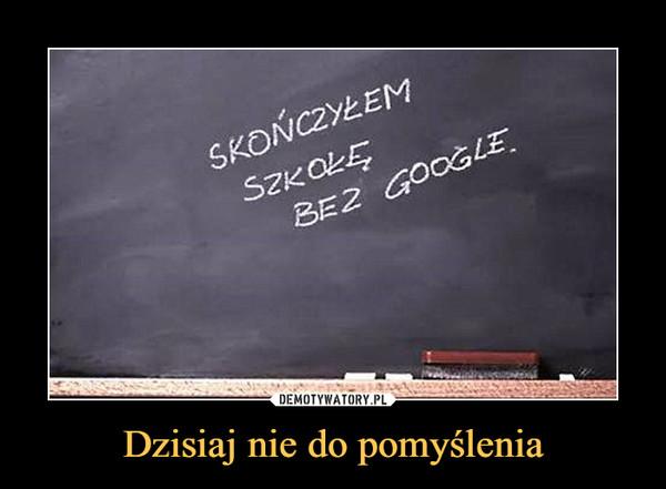 Dzisiaj nie do pomyślenia –  skończyłem szkołę bez google