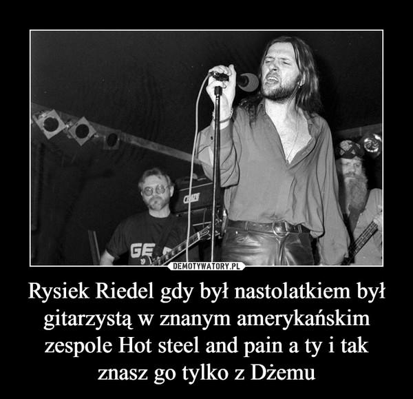 Rysiek Riedel gdy był nastolatkiem był gitarzystą w znanym amerykańskim zespole Hot steel and pain a ty i tak znasz go tylko z Dżemu –