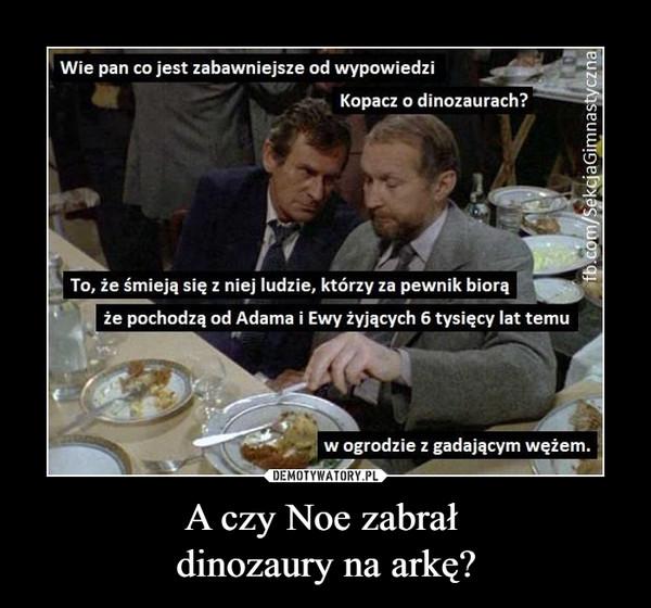 A czy Noe zabrał dinozaury na arkę? –