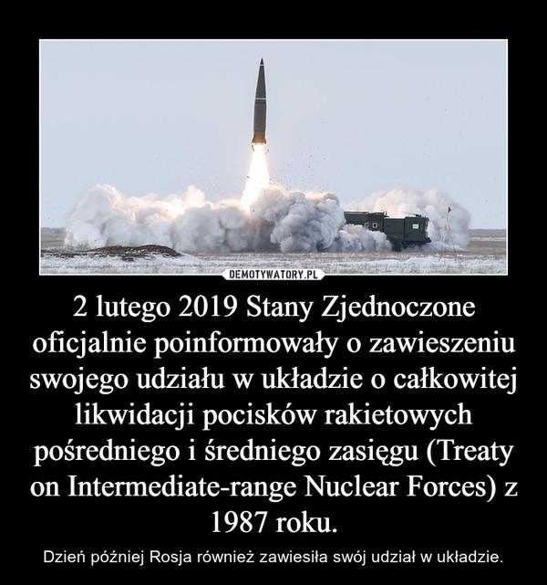 2 lutego 2019 Stany Zjednoczone oficjalnie poinformowały o zawieszeniu swojego udziału w układzie o całkowitej likwidacji pocisków rakietowych pośredniego i średniego zasięgu (Treaty on Intermediate-range Nuclear Forces) z 1987 roku. – Dzień później Rosja również zawiesiła swój udział w układzie.