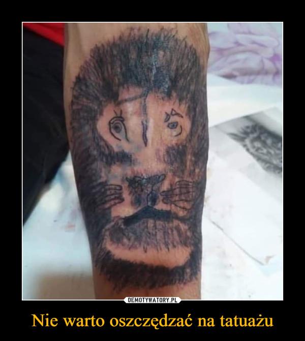 Nie warto oszczędzać na tatuażu –