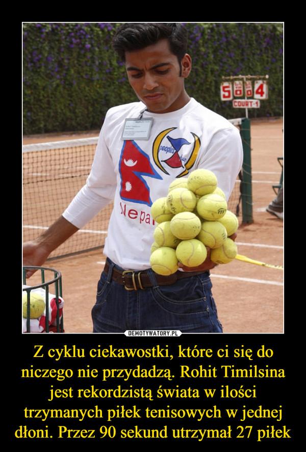 Z cyklu ciekawostki, które ci się do niczego nie przydadzą. Rohit Timilsina jest rekordzistą świata w ilości trzymanych piłek tenisowych w jednej dłoni. Przez 90 sekund utrzymał 27 piłek –