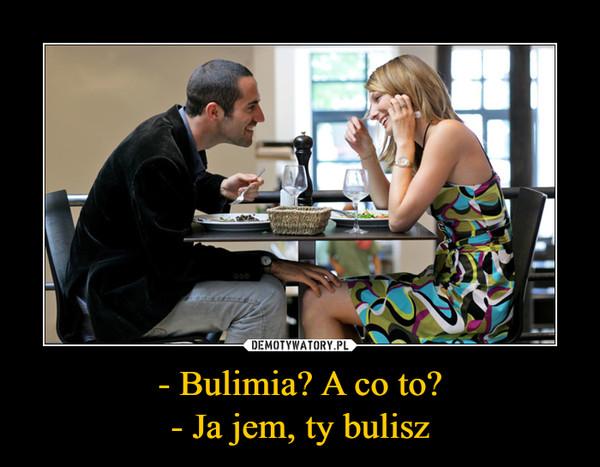 - Bulimia? A co to?- Ja jem, ty bulisz –