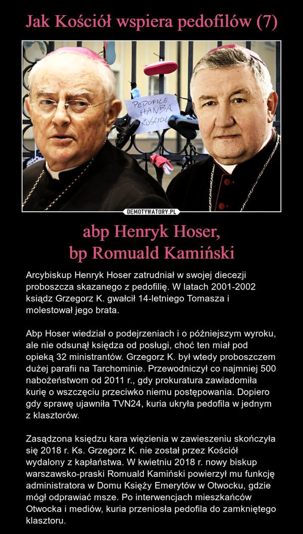 abp Henryk Hoser,bp Romuald Kamiński – Arcybiskup Henryk Hoser zatrudniał w swojej diecezji proboszcza skazanego z pedofilię. W latach 2001-2002 ksiądz Grzegorz K. gwałcił 14-letniego Tomasza i molestował jego brata.Abp Hoser wiedział o podejrzeniach i o późniejszym wyroku, ale nie odsunął księdza od posługi, choć ten miał pod opieką 32 ministrantów. Grzegorz K. był wtedy proboszczem dużej parafii na Tarchominie. Przewodniczył co najmniej 500 nabożeństwom od 2011 r., gdy prokuratura zawiadomiła kurię o wszczęciu przeciwko niemu postępowania. Dopiero gdy sprawę ujawniła TVN24, kuria ukryła pedofila w jednym z klasztorów. Zasądzona księdzu kara więzienia w zawieszeniu skończyła się 2018 r. Ks. Grzegorz K. nie został przez Kościół wydalony z kapłaństwa. W kwietniu 2018 r. nowy biskup warszawsko-praski Romuald Kamiński powierzył mu funkcję administratora w Domu Księży Emerytów w Otwocku, gdzie mógł odprawiać msze. Po interwencjach mieszkańców Otwocka i mediów, kuria przeniosła pedofila do zamkniętego klasztoru.