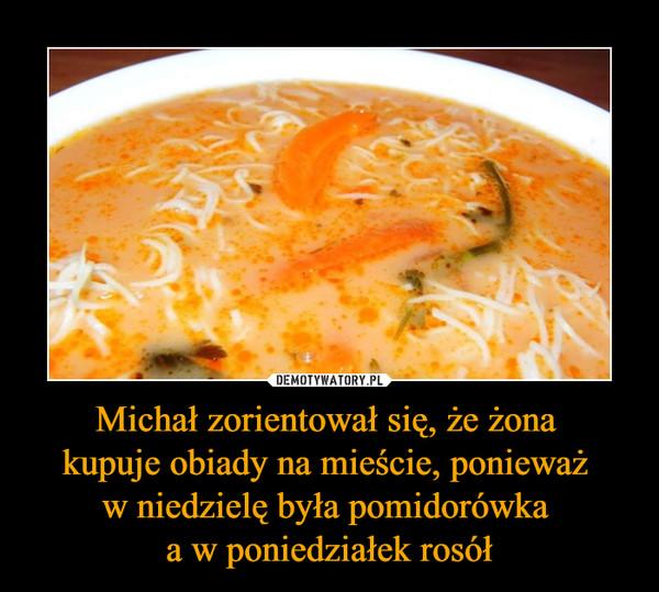 Michał zorientował się, że żona kupuje obiady na mieście, ponieważ w niedzielę była pomidorówka a w poniedziałek rosół –