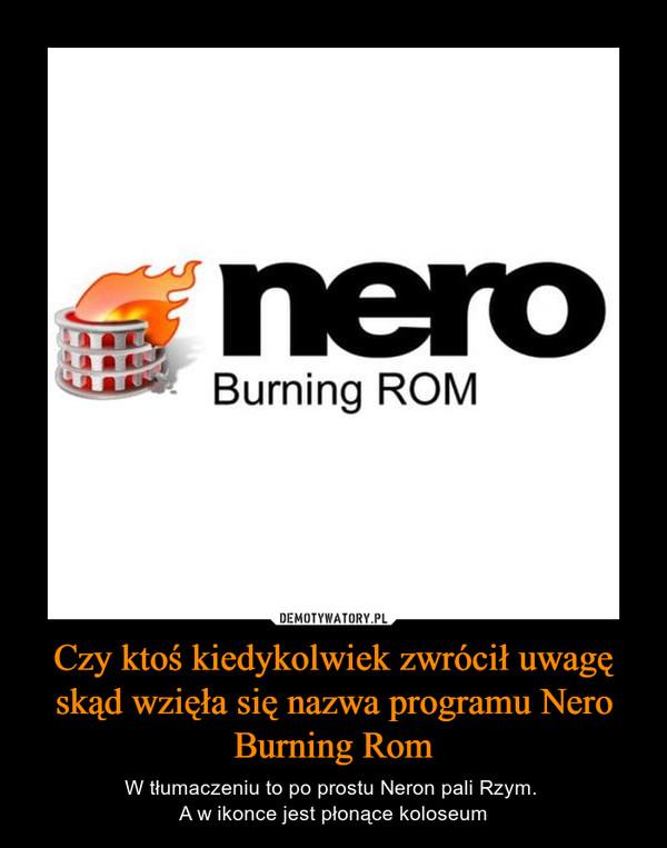 Czy ktoś kiedykolwiek zwrócił uwagę skąd wzięła się nazwa programu Nero Burning Rom – W tłumaczeniu to po prostu Neron pali Rzym. A w ikonce jest płonące koloseum