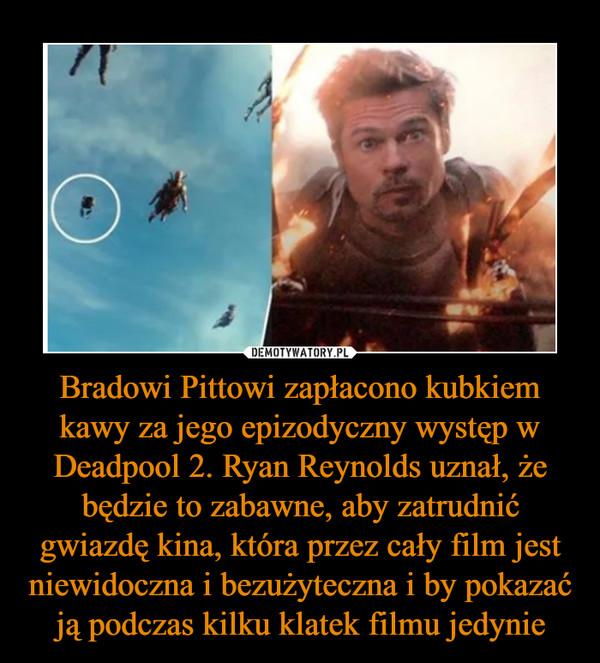 Bradowi Pittowi zapłacono kubkiem kawy za jego epizodyczny występ w Deadpool 2. Ryan Reynolds uznał, że będzie to zabawne, aby zatrudnić gwiazdę kina, która przez cały film jest niewidoczna i bezużyteczna i by pokazać ją podczas kilku klatek filmu jedynie –
