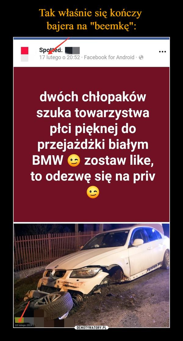 –  dwóch chłopaków szuka towarzystwa płci pięknej do przejażdżki białym BMW aa zostaw like, to odezwę się na priv