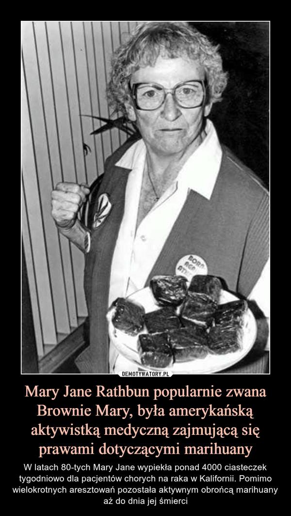 Mary Jane Rathbun popularnie zwana Brownie Mary, była amerykańską aktywistką medyczną zajmującą się prawami dotyczącymi marihuany – W latach 80-tych Mary Jane wypiekła ponad 4000 ciasteczek tygodniowo dla pacjentów chorych na raka w Kalifornii. Pomimo wielokrotnych aresztowań pozostała aktywnym obrońcą marihuany aż do dnia jej śmierci