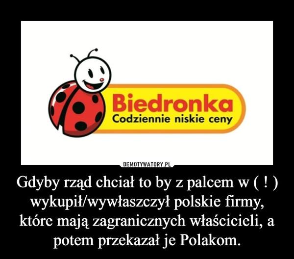 Gdyby rząd chciał to by z palcem w ( ! ) wykupił/wywłaszczył polskie firmy, które mają zagranicznych właścicieli, a potem przekazał je Polakom. –