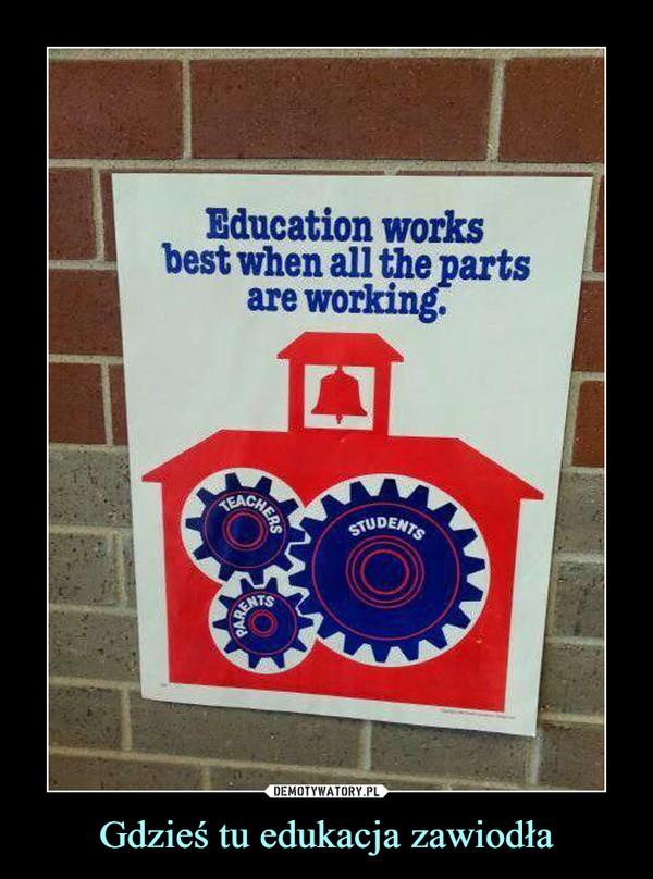 Gdzieś tu edukacja zawiodła –  Education worksbest when all the partsare workinKEACITUDENTSTS