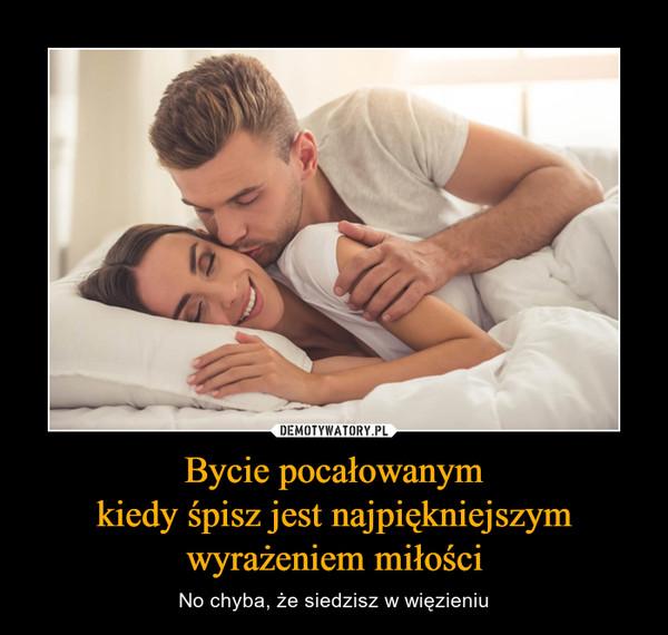 Bycie pocałowanymkiedy śpisz jest najpiękniejszymwyrażeniem miłości – No chyba, że siedzisz w więzieniu