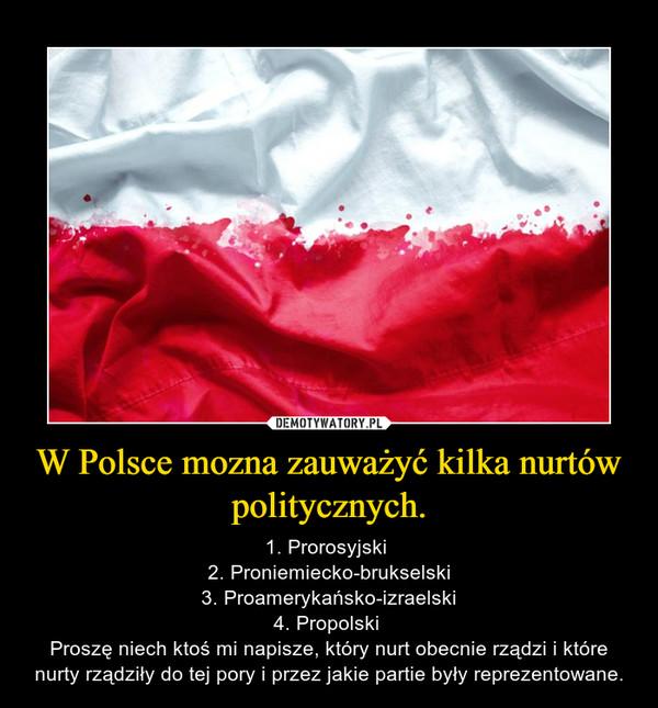 W Polsce mozna zauważyć kilka nurtów politycznych. – 1. Prorosyjski 2. Proniemiecko-brukselski3. Proamerykańsko-izraelski4. Propolski Proszę niech ktoś mi napisze, który nurt obecnie rządzi i które nurty rządziły do tej pory i przez jakie partie były reprezentowane.