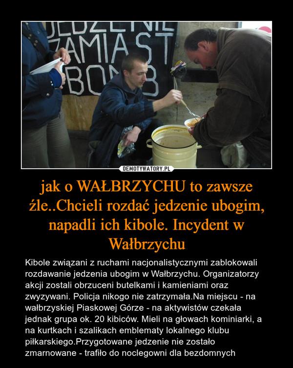 jak o WAŁBRZYCHU to zawsze źle..Chcieli rozdać jedzenie ubogim, napadli ich kibole. Incydent w Wałbrzychu – Kibole związani z ruchami nacjonalistycznymi zablokowali rozdawanie jedzenia ubogim w Wałbrzychu. Organizatorzy akcji zostali obrzuceni butelkami i kamieniami oraz zwyzywani. Policja nikogo nie zatrzymała.Na miejscu - na wałbrzyskiej Piaskowej Górze - na aktywistów czekała jednak grupa ok. 20 kibiców. Mieli na głowach kominiarki, a na kurtkach i szalikach emblematy lokalnego klubu piłkarskiego.Przygotowane jedzenie nie zostało zmarnowane - trafiło do noclegowni dla bezdomnych