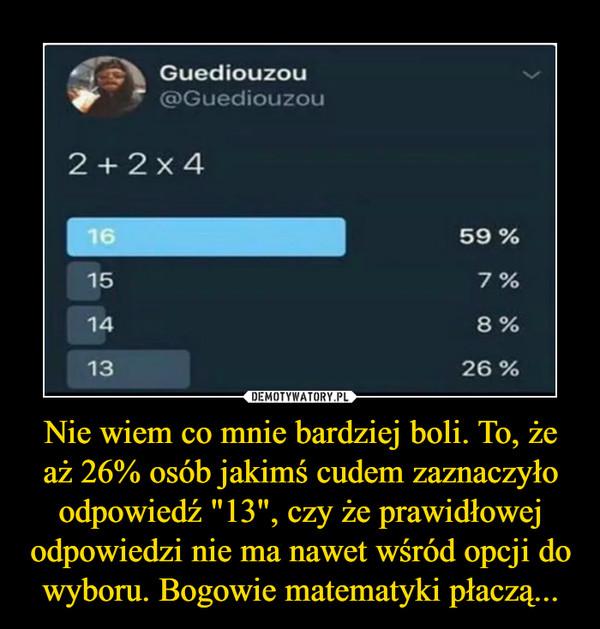 """Nie wiem co mnie bardziej boli. To, że aż 26% osób jakimś cudem zaznaczyło odpowiedź """"13"""", czy że prawidłowej odpowiedzi nie ma nawet wśród opcji do wyboru. Bogowie matematyki płaczą... –"""
