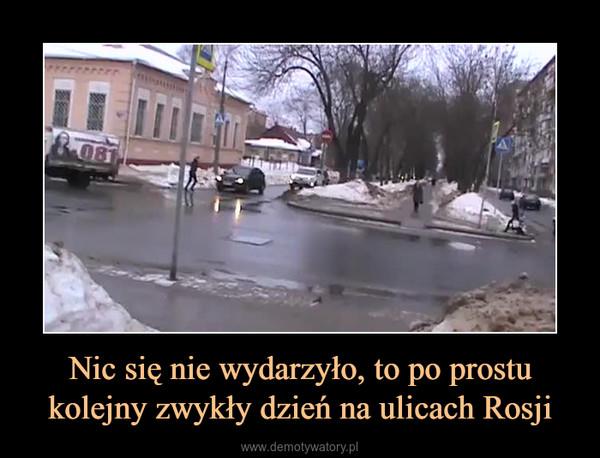 Nic się nie wydarzyło, to po prostu kolejny zwykły dzień na ulicach Rosji –