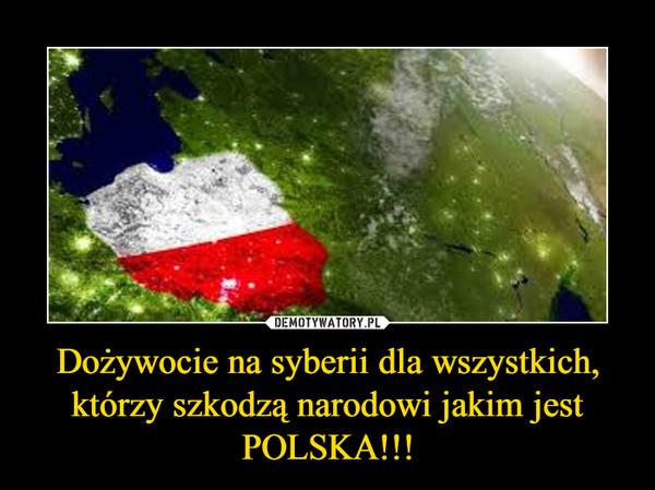 Dożywocie na syberii dla wszystkich, którzy szkodzą narodowi jakim jest POLSKA!!! –