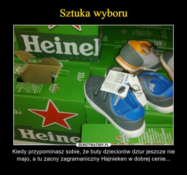 – Kiedy przypominasz sobie, że buty dzieciorów dziur jeszcze nie majo, a tu zacny zagramaniczny Hajnieken w dobrej cenie...