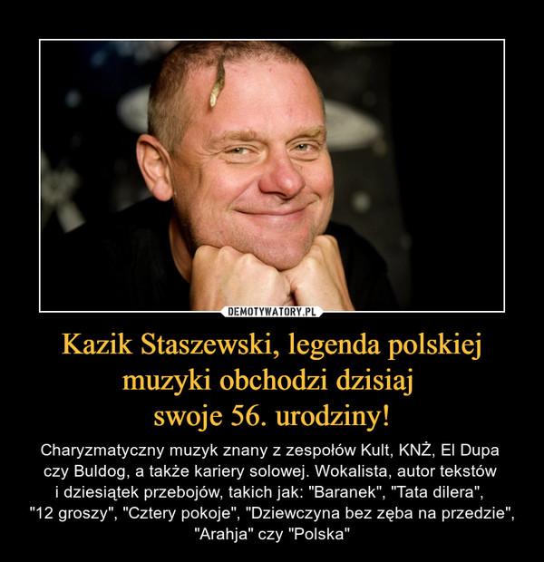 """Kazik Staszewski, legenda polskiej muzyki obchodzi dzisiaj swoje 56. urodziny! – Charyzmatyczny muzyk znany z zespołów Kult, KNŻ, El Dupa czy Buldog, a także kariery solowej. Wokalista, autor tekstów i dziesiątek przebojów, takich jak: """"Baranek"""", """"Tata dilera"""", """"12 groszy"""", """"Cztery pokoje"""", """"Dziewczyna bez zęba na przedzie"""", """"Arahja"""" czy """"Polska"""""""