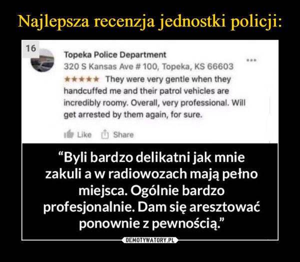 –  Topeka Police Department320 S Kansas Ave # 100, Topeka, KS 66603900They were very gentle when theyhandcuffed me and their patrol vehicles areincredibly roomy. Overall, very professional. Willget arrested by them again, for sure.Like ShareByli bardzo delikatni jak mniezakuli a w radiowozach mają petnomiejsca. Ogólnie bardzoprofesjonalnie. Dam się aresztowaćponownie z pewnością.""