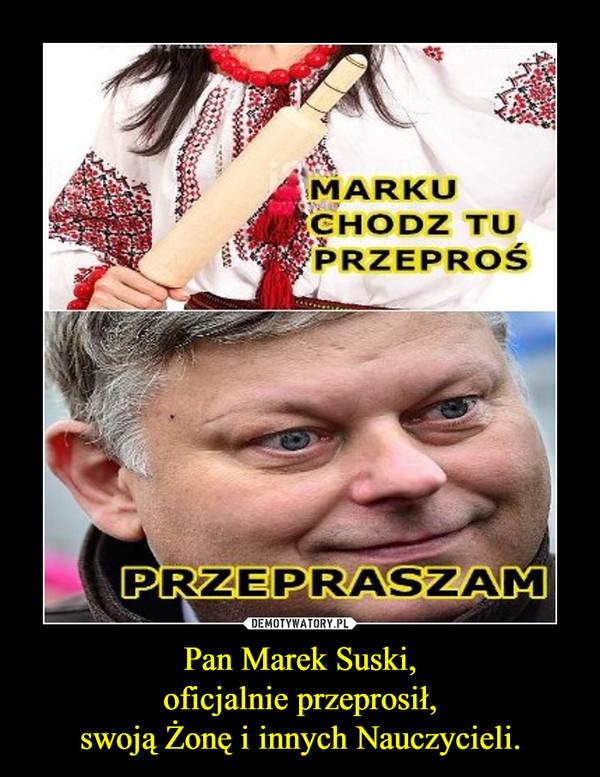 Pan Marek Suski,oficjalnie przeprosił,swoją Żonę i innych Nauczycieli. –
