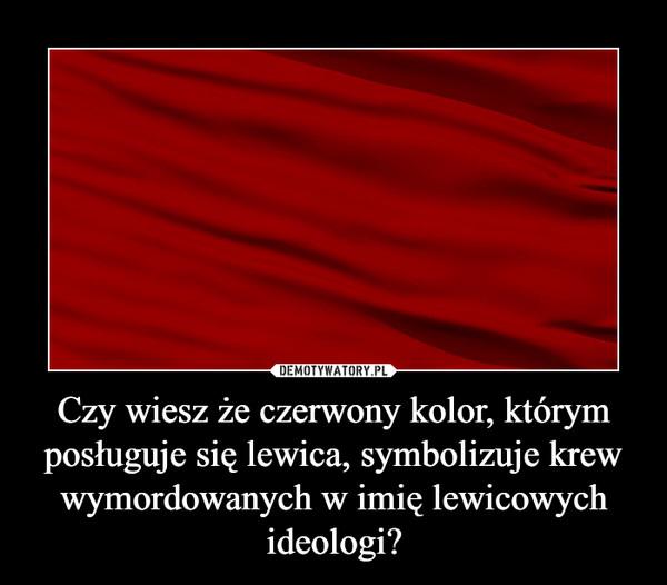 Czy wiesz że czerwony kolor, którym posługuje się lewica, symbolizuje krew wymordowanych w imię lewicowych ideologi? –