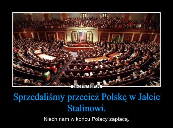 Sprzedaliśmy przecież Polskę w Jałcie Stalinowi. – Niech nam w końcu Polacy zapłacą.