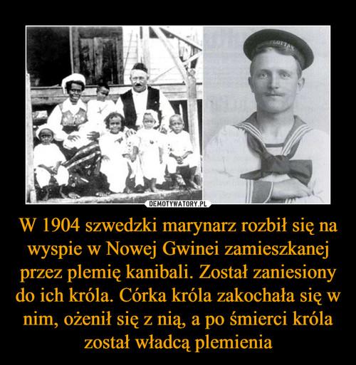W 1904 szwedzki marynarz rozbił się na wyspie w Nowej Gwinei zamieszkanej przez plemię kanibali. Został zaniesiony do ich króla. Córka króla zakochała się w nim, ożenił się z nią, a po śmierci króla został władcą plemienia