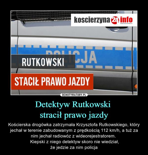 Detektyw Rutkowski stracił prawo jazdy – Kościerska drogówka zatrzymała Krzysztofa Rutkowskiego, który jechał w terenie zabudowanym z prędkością 112 km/h, a tuż za nim jechał radiowóz z wideorejestratorem.  Kiepski z niego detektyw skoro nie wiedział,że jedzie za nim policja