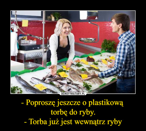 - Poproszę jeszcze o plastikową  torbę do ryby. - Torba już jest wewnątrz ryby