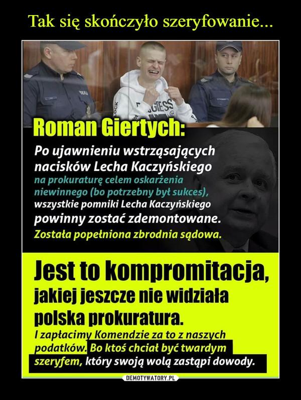 –  Roman Giertych: Po ujawnieniu wstrząsających nacisków Lecha Kaczyńskiego na prokuraturę celem oskarżenia niewinnego (bo potrzebny był sukces), wszystkie pomniki Lecha Kaczyńskiego powinny zostać zdemontowane. Została popełniona zbrodnia sądowa. Jest to kompromitacja, jakiej jeszcze nie widziała Dolska prokuratura. I zapłacimy Komendzie za to z naszych podatkówBo ktoś chciał być twardym szeryfem, który swoją wolą zastąpi dowody.
