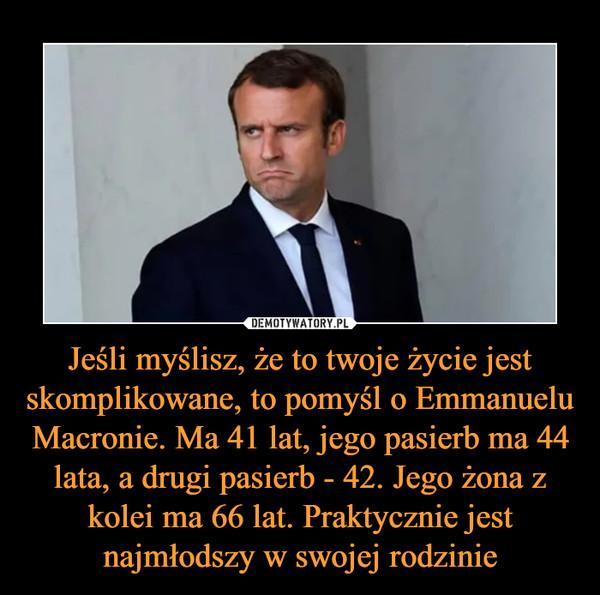 Jeśli myślisz, że to twoje życie jest skomplikowane, to pomyśl o Emmanuelu Macronie. Ma 41 lat, jego pasierb ma 44 lata, a drugi pasierb - 42. Jego żona z kolei ma 66 lat. Praktycznie jest najmłodszy w swojej rodzinie –