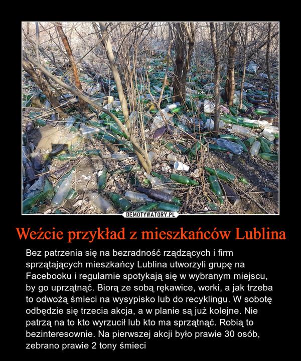 Weźcie przykład z mieszkańców Lublina – Bez patrzenia się na bezradność rządzących i firm sprzątających mieszkańcy Lublina utworzyli grupę na Facebooku i regularnie spotykają się w wybranym miejscu, by go uprzątnąć. Biorą ze sobą rękawice, worki, a jak trzeba to odwożą śmieci na wysypisko lub do recyklingu. W sobotę odbędzie się trzecia akcja, a w planie są już kolejne. Nie patrzą na to kto wyrzucił lub kto ma sprzątnąć. Robią to bezinteresownie. Na pierwszej akcji było prawie 30 osób, zebrano prawie 2 tony śmieci