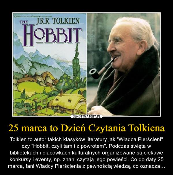 """25 marca to Dzień Czytania Tolkiena – Tolkien to autor takich klasyków literatury jak """"Władca Pierścieni"""" czy """"Hobbit, czyli tam i z powrotem"""". Podczas święta w bibliotekach i placówkach kulturalnych organizowane są ciekawe konkursy i eventy, np. znani czytają jego powieści. Co do daty 25 marca, fani Władcy Pierścienia z pewnością wiedzą, co oznacza…"""