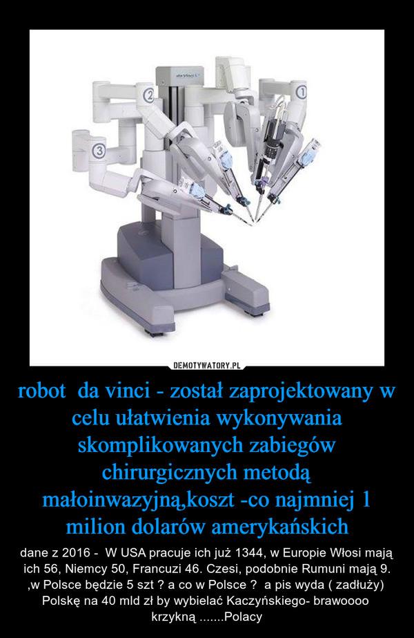 robot  da vinci - został zaprojektowany w celu ułatwienia wykonywania skomplikowanych zabiegów chirurgicznych metodą małoinwazyjną,koszt -co najmniej 1 milion dolarów amerykańskich – dane z 2016 -  W USA pracuje ich już 1344, w Europie Włosi mają ich 56, Niemcy 50, Francuzi 46. Czesi, podobnie Rumuni mają 9. ,w Polsce będzie 5 szt ? a co w Polsce ?  a pis wyda ( zadłuży)  Polskę na 40 mld zł by wybielać Kaczyńskiego- brawoooo  krzykną .......Polacy