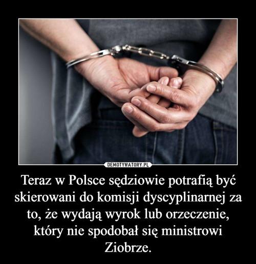 Teraz w Polsce sędziowie potrafią być skierowani do komisji dyscyplinarnej za to, że wydają wyrok lub orzeczenie, który nie spodobał się ministrowi Ziobrze.
